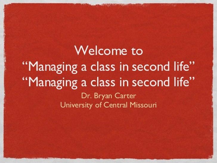 "Welcome to ""Managing a class in second life"" ""Managing a class in second life"" <ul><li>Dr. Bryan Carter </li></ul><ul><li>..."