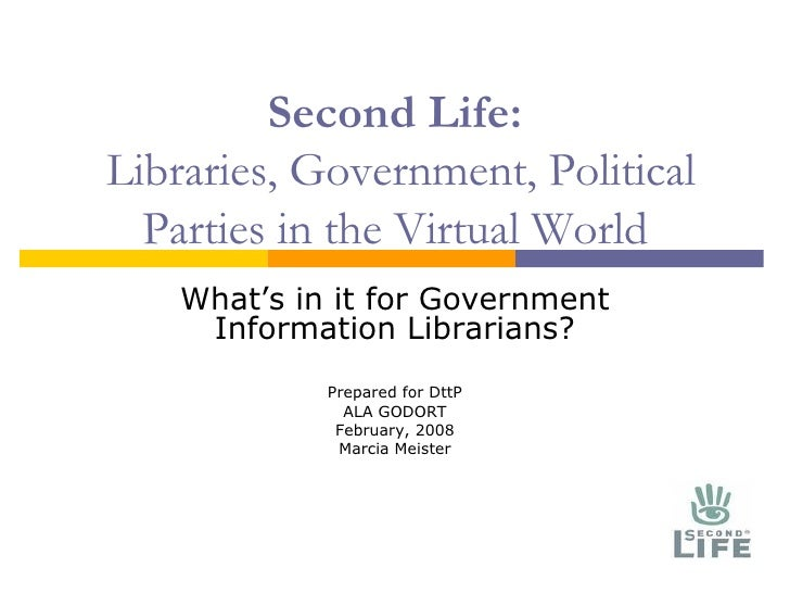 Second Life:  Libraries, Government, Political Parties in the Virtual World What's in it for Government Information Librar...