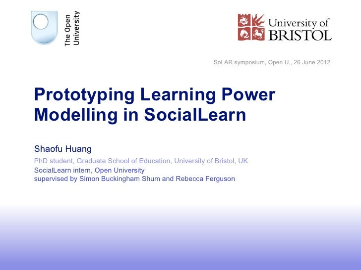 SoLAR symposium, Open U., 26 June 2012Prototyping Learning PowerModelling in SocialLearnShaofu HuangPhD student, Graduate ...
