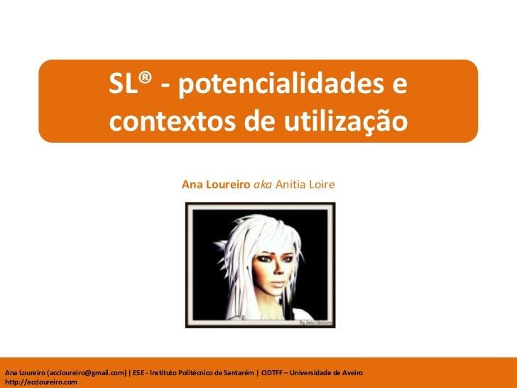 SL® - potencialidades e contextos de utilização<br />Ana Loureiro akaAnitiaLoire<br />Ana Loureiro (accloureiro@gmail.com)...