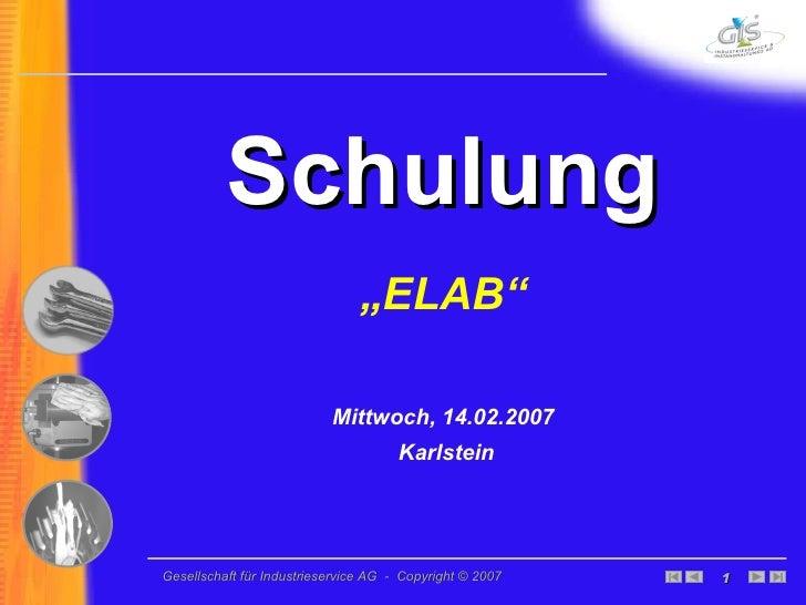 """<ul><li>Schulung </li></ul><ul><li>"""" ELAB"""" </li></ul><ul><li>Mittwoch, 14.02.2007 </li></ul><ul><li>Karlstein </li></ul>"""