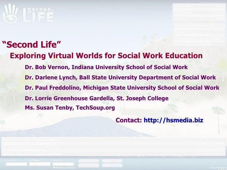 """ Second Life""    Exploring Virtual Worlds for Social Work Education Dr. Bob Vernon, Indiana University School of Social W..."