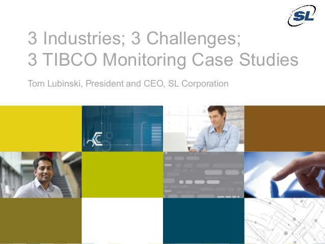 3 Industries; 3 Challenges;               3 TIBCO Monitoring Case Studies               Tom Lubinski, President and CEO, S...
