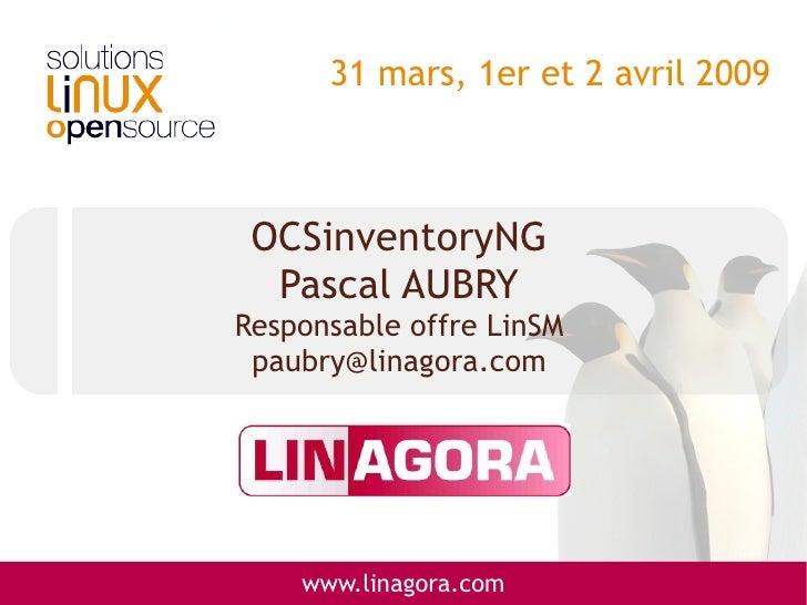 31 mars, 1er et 2 avril 2009     OCSinventoryNG   Pascal AUBRY Responsable offre LinSM  paubry@linagora.com         www.li...