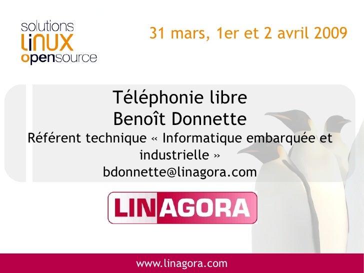 31 mars, 1er et 2 avril 2009                Téléphonie libre             Benoît Donnette Référent technique «Informatique...