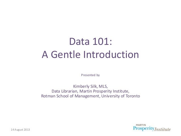 14 August 2013 Data 101: A Gentle Introduction Presented by Kimberly Silk, MLS, Data Librarian, Martin Prosperity Institut...