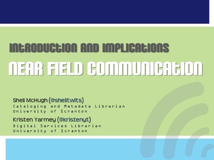 Introduction and ImplicationsNear Field CommunicationSheli McHugh (@shelitwits)Cataloging   and Metadata     LibrarianUniv...