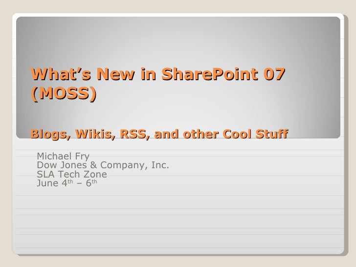 What's New in SharePoint 07 (MOSS) Blogs, Wikis, RSS, and other Cool Stuff Michael Fry Dow Jones & Company, Inc. SLA Tech ...
