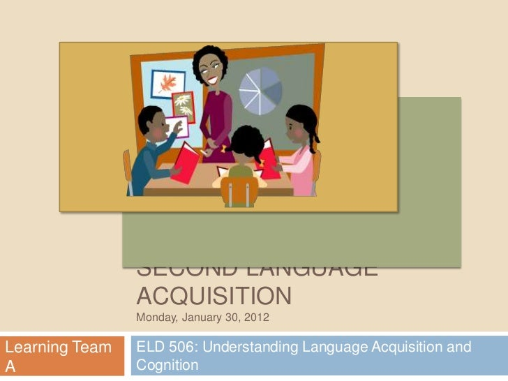 SECOND LANGUAGE                ACQUISITION                Monday, January 30, 2012Learning Team   ELD 506: Understanding L...
