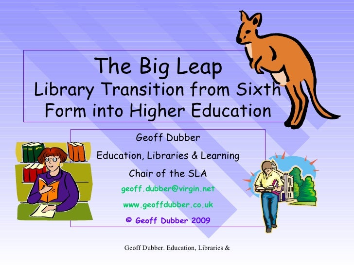 The Big Leap Library Transition from Sixth Form into Higher Education Geoff Dubber Education, Libraries & Learning Chair o...