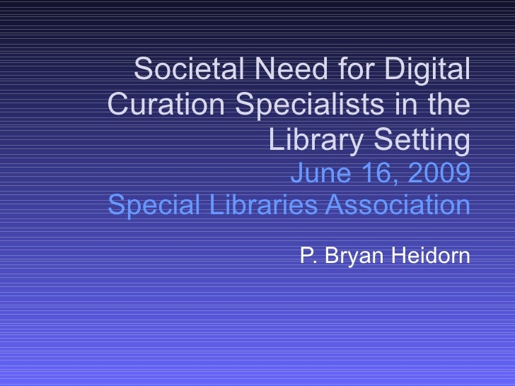 Societal Need for Digital Curation Specialists in the Library Setting June 16, 2009 Special Libraries Association P. Bryan...