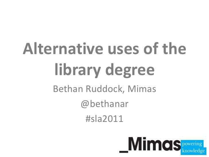 Alternative uses of the library degree<br />Bethan Ruddock, Mimas<br />@bethanar<br />#sla2011<br />