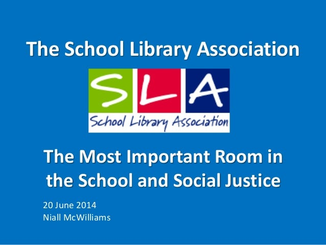 The School Library Association 20 June 2014 Niall McWilliams The Most Important Room in the School and Social Justice