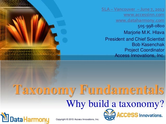 Taxonomy Fundamentals Why build a taxonomy? SLA – Vancouver – June 7, 2013 www.accessinn.com www.dataharmony.com 505-998-0...
