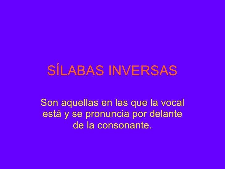 SÍLABAS INVERSAS Son aquellas en las que la vocal está y se pronuncia por delante de la consonante.
