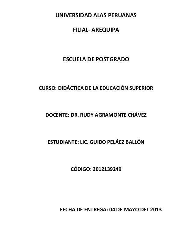 UNIVERSIDAD ALAS PERUANASFILIAL- AREQUIPAESCUELA DE POSTGRADOCURSO: DIDÁCTICA DE LA EDUCACIÓN SUPERIORDOCENTE: DR. RUDY AG...