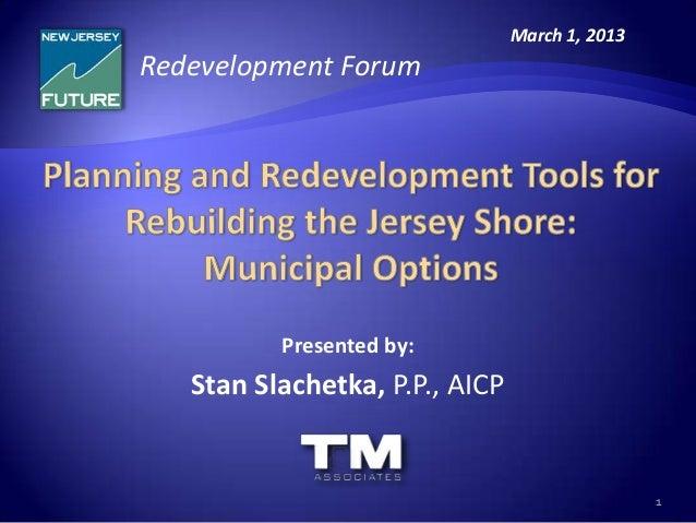 March 1, 2013Redevelopment Forum          Presented by:   Stan Slachetka, P.P., AICP                                      ...