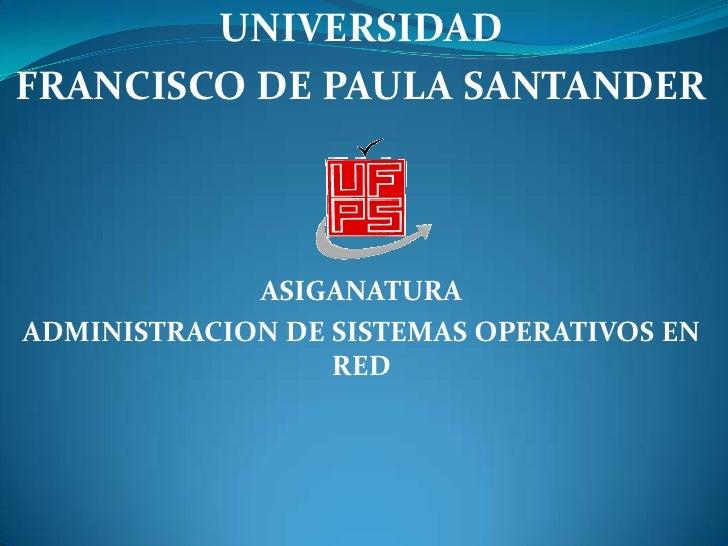 UNIVERSIDAD <br />FRANCISCO DE PAULA SANTANDER<br />ASIGANATURA<br />ADMINISTRACION DE SISTEMAS OPERATIVOS EN RED<br />