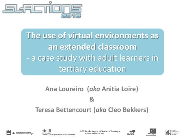 The use of virtual environments as an extended classroom - a case study with adult learners in tertiary education Ana Lour...