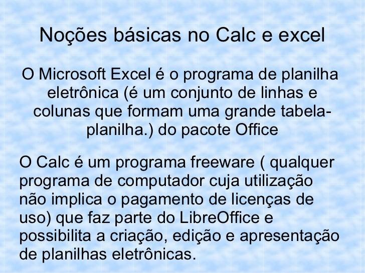 Noções básicas no Calc e excelO Microsoft Excel é o programa de planilha   eletrônica (é um conjunto de linhas e colunas q...