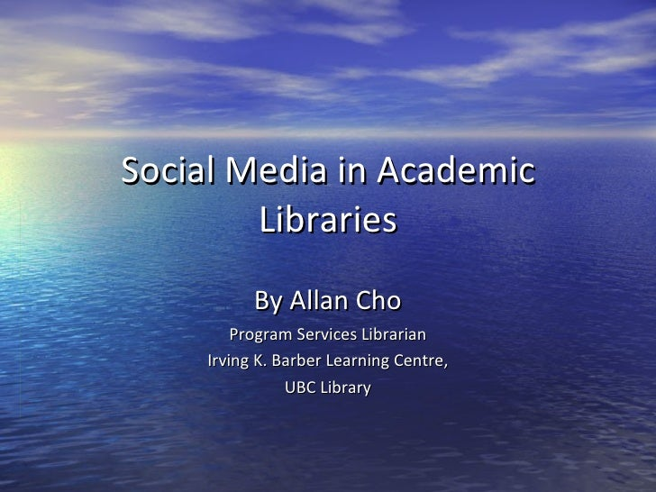 Social Media in Academic Libraries By Allan Cho Program Services Librarian Irving K. Barber Learning Centre, UBC Library