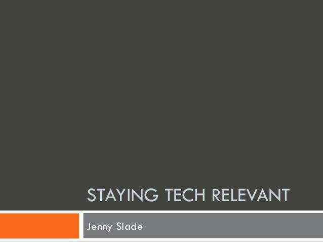 STAYING TECH RELEVANT Jenny Slade