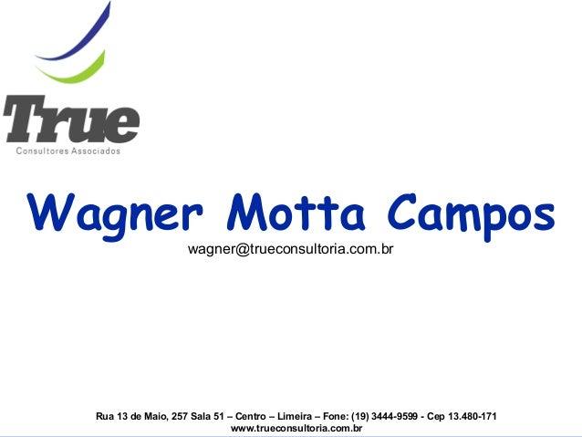 Wagner Motta Campos wagner@trueconsultoria.com.br Rua 13 de Maio, 257 Sala 51 – Centro – Limeira – Fone: (19) 3444-9599 - ...