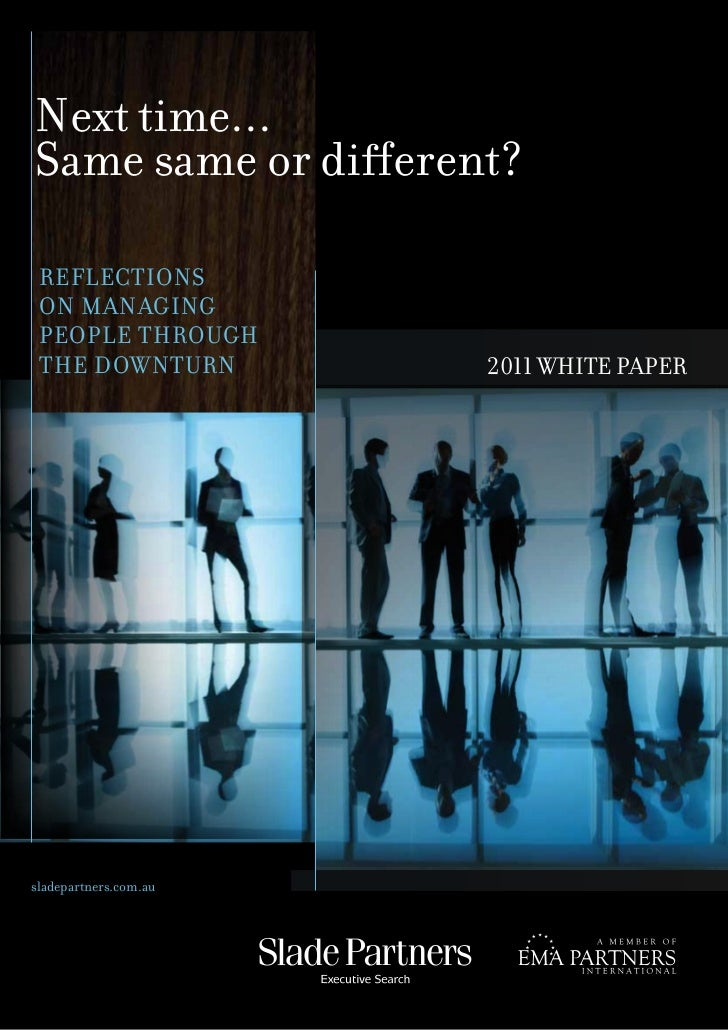 Next time...Same same or different? REFLECTIONS ON MANAGING PEOPLE THROUGH THE DOWNTURN          2011 WHITE PAPERsladepart...