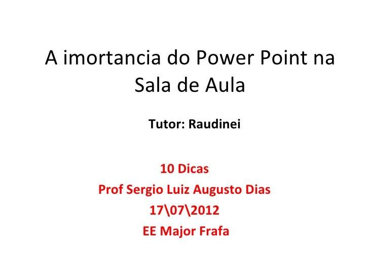 A imortancia do Power Point na         Sala de Aula             Tutor: Raudinei                10 Dicas     Prof Sergio Lu...