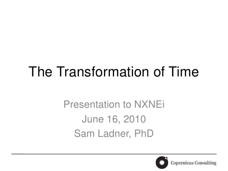 The Transformation of Time<br />Presentation to NXNEi<br />June 16, 2010<br />Sam Ladner, PhD<br />