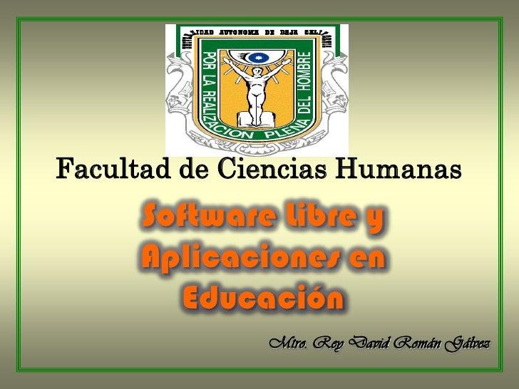 Facultad de Ciencias Humanas<br />Software Libre y Aplicaciones en Educación<br />Mtro. Rey David Román Gálvez<br />