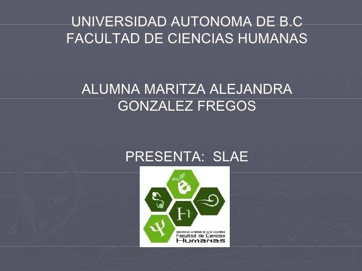 UNIVERSIDAD AUTONOMA DE B.C FACULTAD DE CIENCIAS HUMANAS ALUMNA MARITZA ALEJANDRA GONZALEZ FREGOS PRESENTA:  SLAE