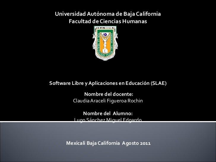 Universidad Autónoma de Baja California Facultad de Ciencias Humanas  Software Libre y Aplicaciones en Educación (SLAE) ...