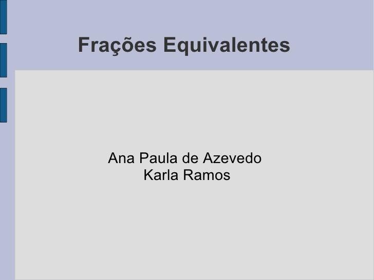 Frações Equivalentes  Ana Paula de Azevedo  Karla Ramos