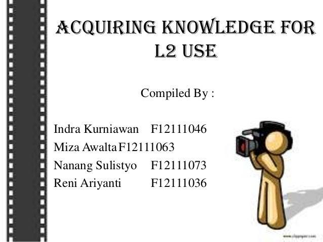 Acquiring Knowledge for L2 Use Compiled By : Indra Kurniawan F12111046 Miza AwaltaF12111063 Nanang Sulistyo F12111073 Reni...