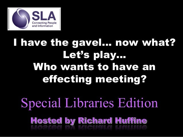 I have the gavel… now what? Let's play… Who wants to have an effecting meeting?  Special Libraries Edition