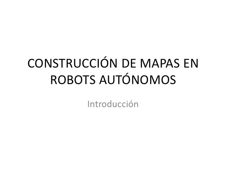 CONSTRUCCIÓN DE MAPAS EN   ROBOTS AUTÓNOMOS        Introducción