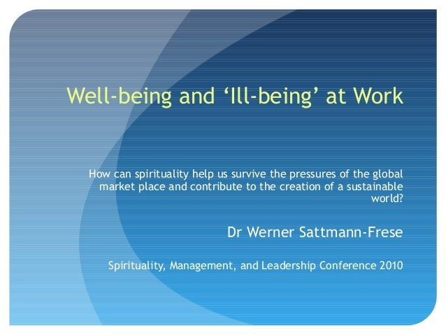 Well-being and 'Ill-being' at Work  How can spirituality help us survive the pressures of the global market place and cont...