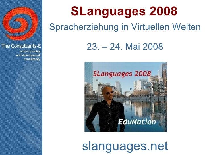 SLanguages 2008 Spracherziehung in Virtuellen Welten 23. – 24. Mai 2008 slanguages.net