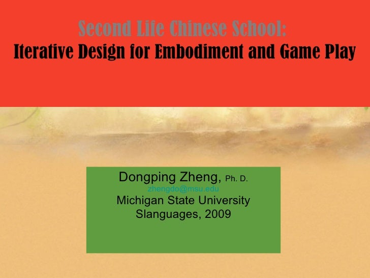 Second Life Chinese School: Iterative Design for Embodiment and Game Play                  Dongping Zheng, Ph. D.         ...