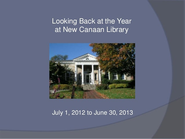 July 1, 2012 to June 30, 2013 Looking Back at the Year at New Canaan Library