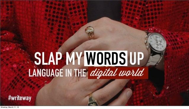 SLAP MY WORDS UP                       LANGUAGE IN THE digital world        #writewayMonday, March 11, 13
