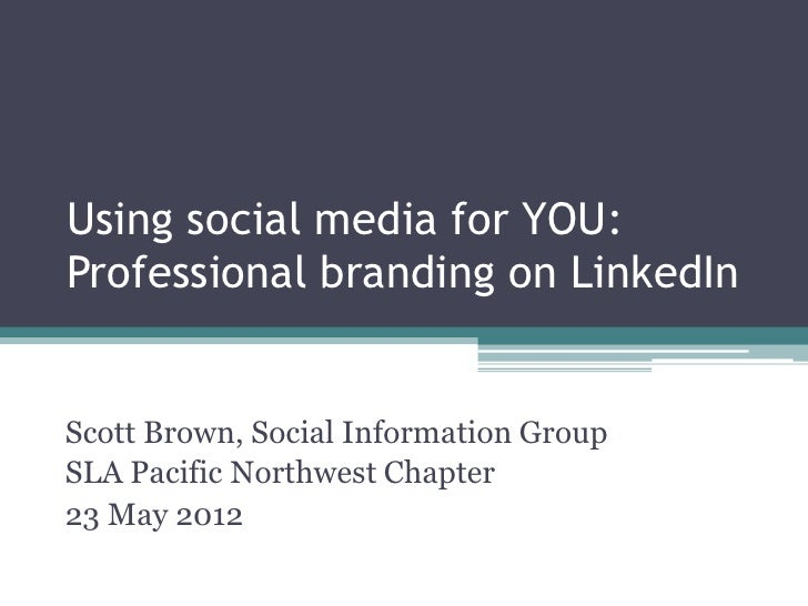 Using social media for YOU:Professional branding on LinkedInScott Brown, Social Information GroupSLA Pacific Northwest Cha...