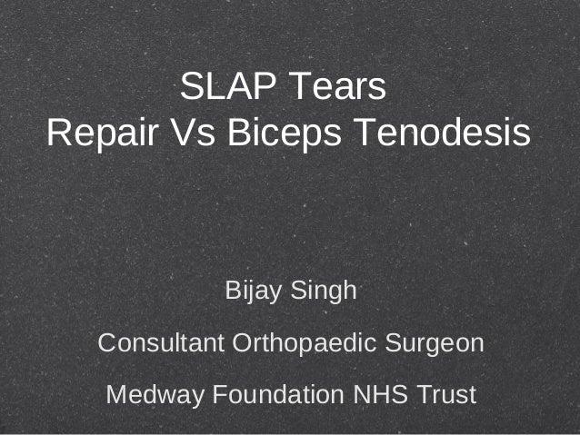 SLAP TearsRepair Vs Biceps TenodesisBijay SinghConsultant Orthopaedic SurgeonMedway Foundation NHS Trust