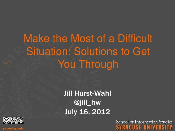 Make the Most of a DifficultSituation: Solutions to Get       You Through        Jill Hurst-Wahl             @jill_hw     ...