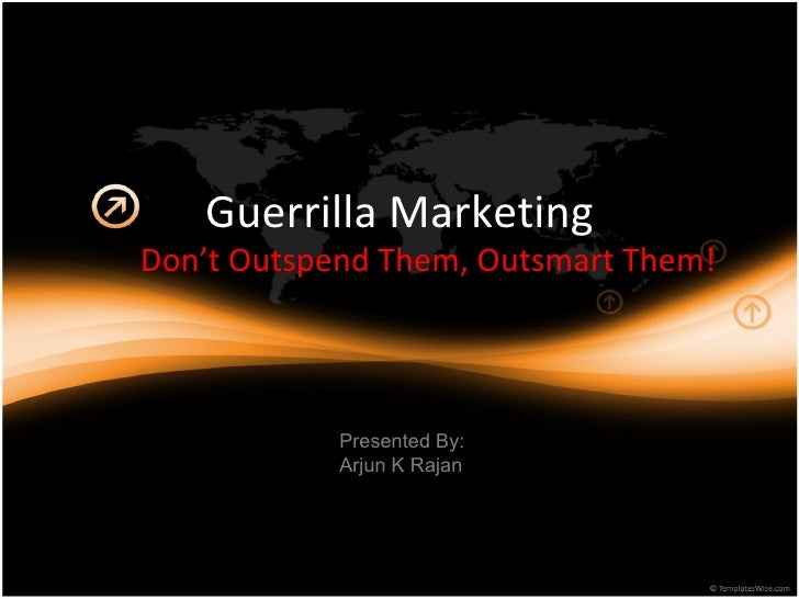 Guerrilla Marketing Don't Outspend Them, Outsmart Them! Presented By: Arjun K Rajan