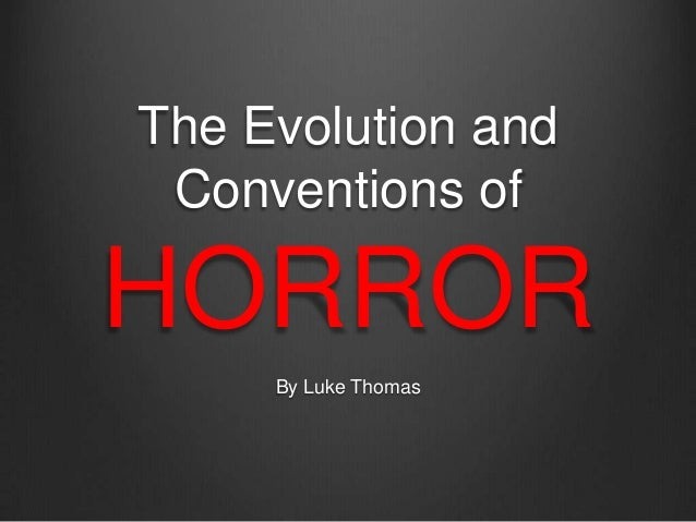 The Evolution and Conventions ofHORROR     By Luke Thomas