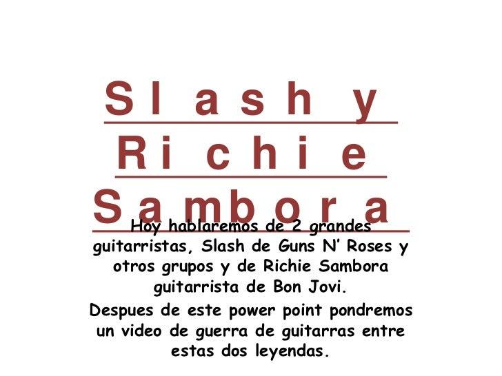 Slash y Richie Sambora<br />Hoy hablaremos de 2 grandes guitarristas, Slash de Guns N' Roses y otros grupos y de Richie Sa...