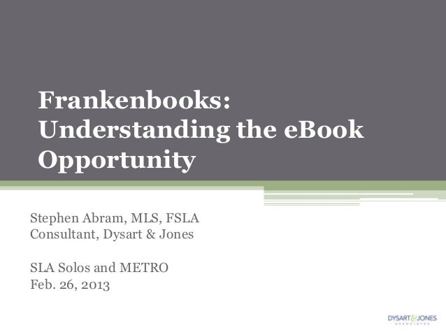 Frankenbooks: Understanding the eBook OpportunityStephen Abram, MLS, FSLAConsultant, Dysart & JonesSLA Solos and METROFeb....