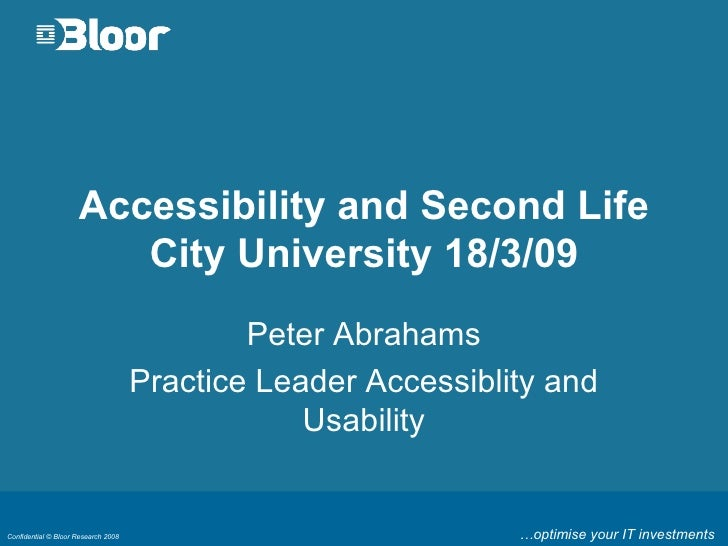 Accessibility and Second Life City University 18/3/09 Peter Abrahams Practice Leader Accessiblity and Usability